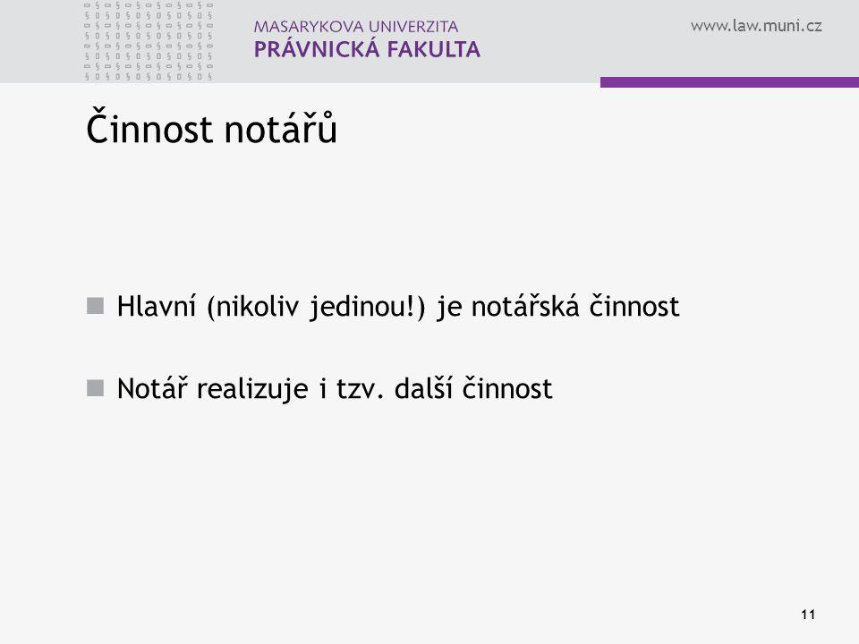 www.law.muni.cz 11 Činnost notářů Hlavní (nikoliv jedinou!) je notářská činnost Notář realizuje i tzv. další činnost
