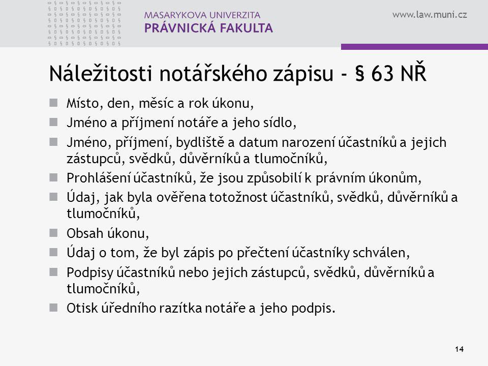 www.law.muni.cz 14 Náležitosti notářského zápisu - § 63 NŘ Místo, den, měsíc a rok úkonu, Jméno a příjmení notáře a jeho sídlo, Jméno, příjmení, bydli