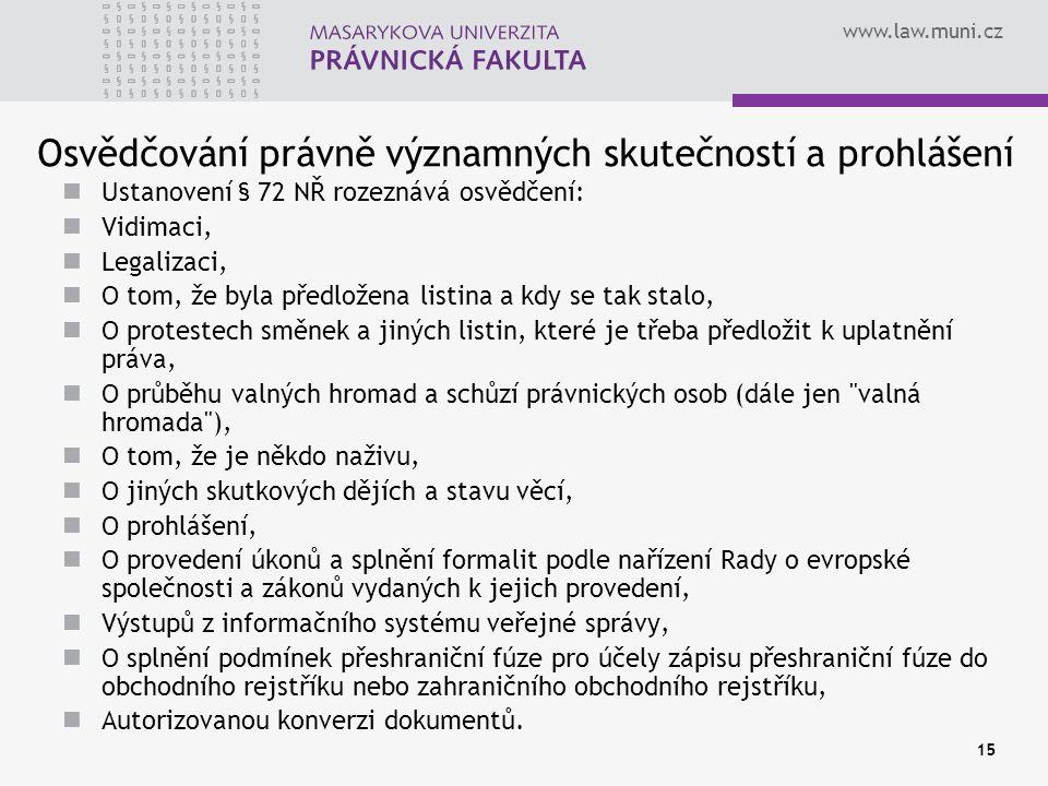 www.law.muni.cz 15 Osvědčování právně významných skutečností a prohlášení Ustanovení § 72 NŘ rozeznává osvědčení: Vidimaci, Legalizaci, O tom, že byla