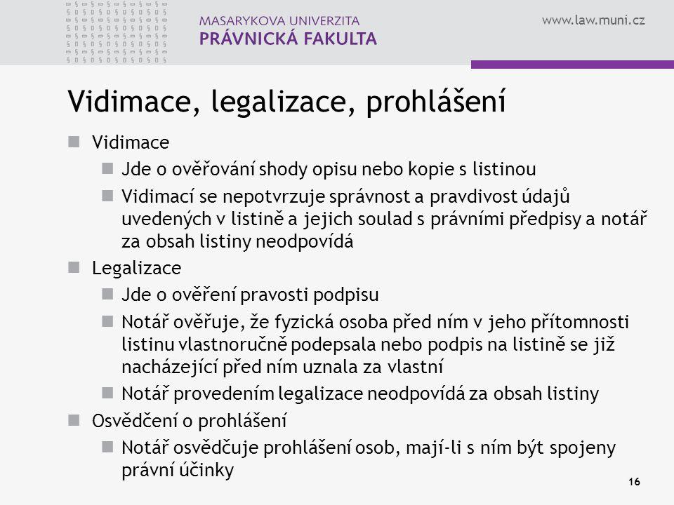 www.law.muni.cz 16 Vidimace, legalizace, prohlášení Vidimace Jde o ověřování shody opisu nebo kopie s listinou Vidimací se nepotvrzuje správnost a pra