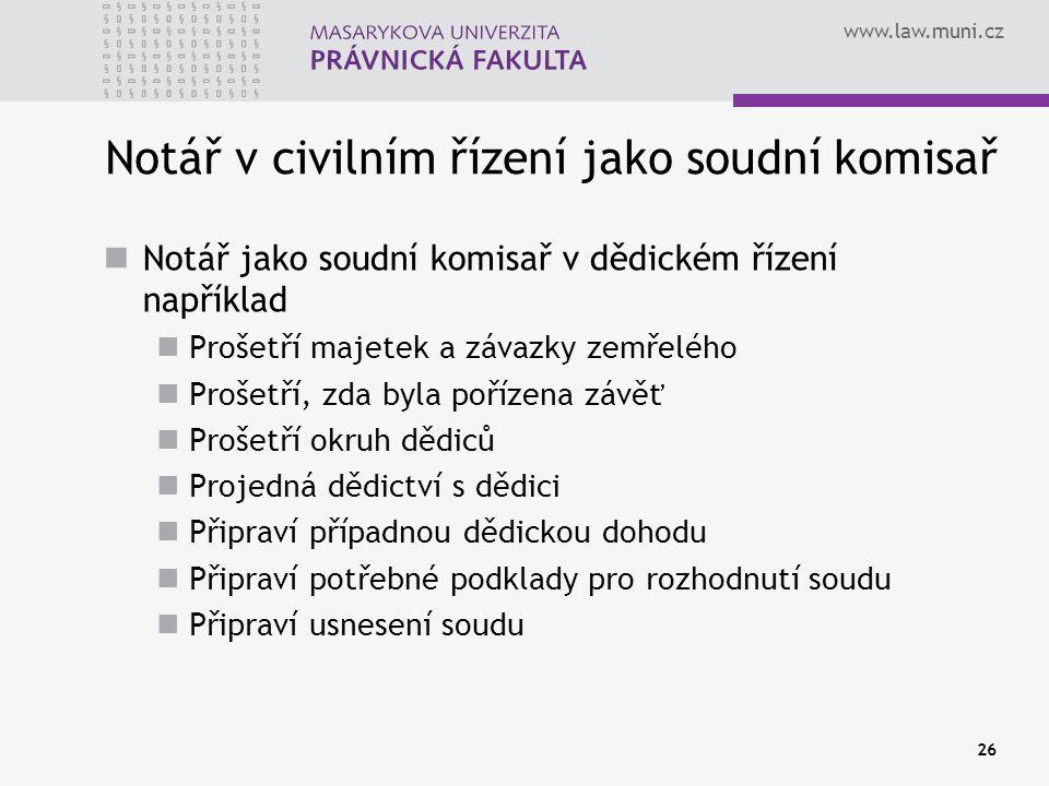 www.law.muni.cz 26 Notář v civilním řízení jako soudní komisař Notář jako soudní komisař v dědickém řízení například Prošetří majetek a závazky zemřel