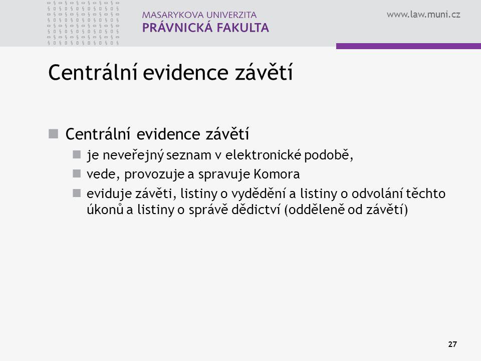 www.law.muni.cz 27 Centrální evidence závětí je neveřejný seznam v elektronické podobě, vede, provozuje a spravuje Komora eviduje závěti, listiny o vy