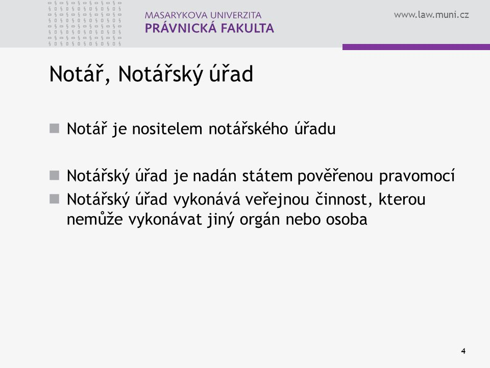 www.law.muni.cz 4 Notář, Notářský úřad Notář je nositelem notářského úřadu Notářský úřad je nadán státem pověřenou pravomocí Notářský úřad vykonává ve