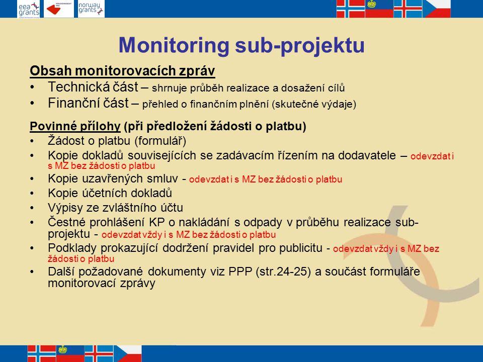 Monitoring sub-projektu Obsah monitorovacích zpráv Technická část – shrnuje průběh realizace a dosažení cílů Finanční část – přehled o finančním plnění (skutečné výdaje) Povinné přílohy (při předložení žádosti o platbu) Žádost o platbu (formulář) Kopie dokladů souvisejících se zadávacím řízením na dodavatele – odevzdat i s MZ bez žádosti o platbu Kopie uzavřených smluv - odevzdat i s MZ bez žádosti o platbu Kopie účetních dokladů Výpisy ze zvláštního účtu Čestné prohlášení KP o nakládání s odpady v průběhu realizace sub- projektu - odevzdat vždy i s MZ bez žádosti o platbu Podklady prokazující dodržení pravidel pro publicitu - odevzdat vždy i s MZ bez žádosti o platbu Další požadované dokumenty viz PPP (str.24-25) a součást formuláře monitorovací zprávy