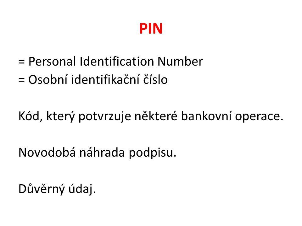 PIN = Personal Identification Number = Osobní identifikační číslo Kód, který potvrzuje některé bankovní operace.