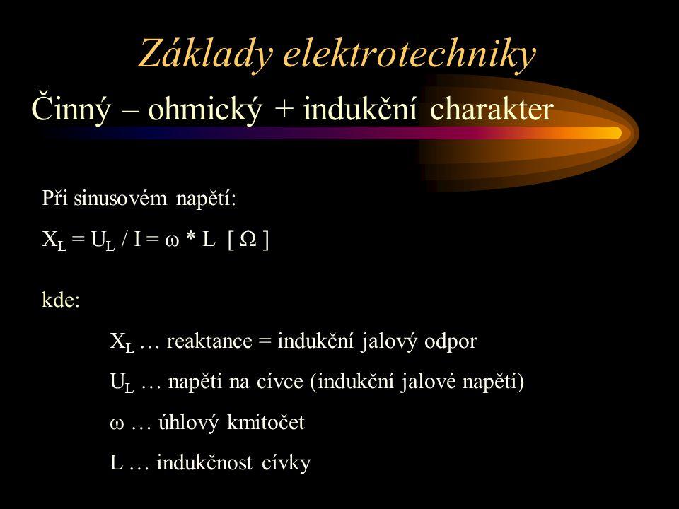 Základy elektrotechniky Činný – ohmický + indukční charakter Při sinusovém napětí: X L = U L / I = ω * L [ Ω ] kde: X L … reaktance = indukční jalový