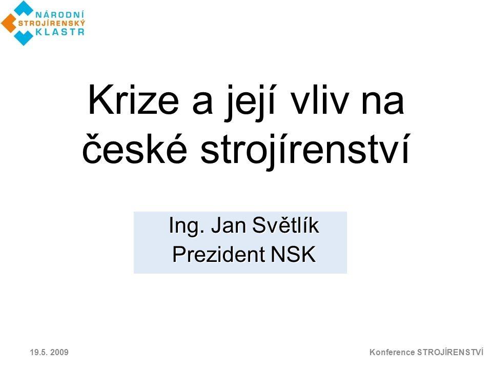 Krize a její vliv na české strojírenství Ing. Jan Světlík Prezident NSK 19.5. 2009 Konference STROJÍRENSTVÍ