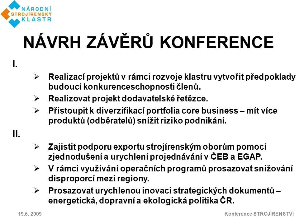 19.5. 2009 Konference STROJÍRENSTVÍ I.  Realizací projektů v rámci rozvoje klastru vytvořit předpoklady budoucí konkurenceschopnosti členů.  Realizo