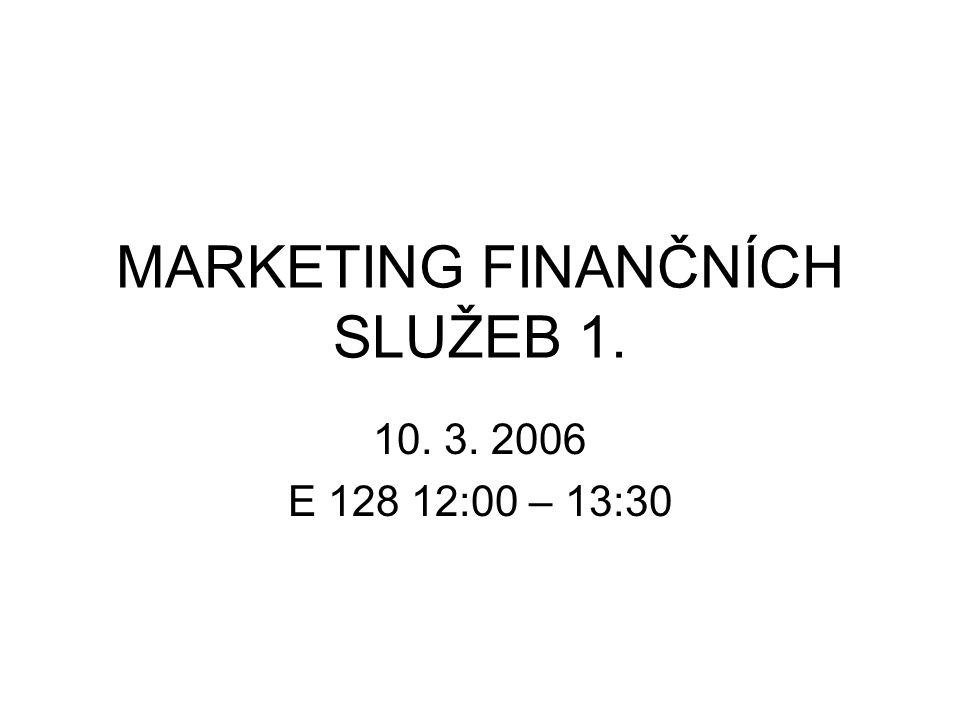 MARKETING FINANČNÍCH SLUŽEB 1. 10. 3. 2006 E 128 12:00 – 13:30