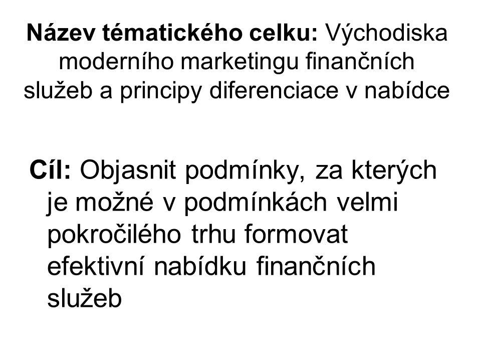 Název tématického celku: Východiska moderního marketingu finančních služeb a principy diferenciace v nabídce Cíl: Objasnit podmínky, za kterých je mož