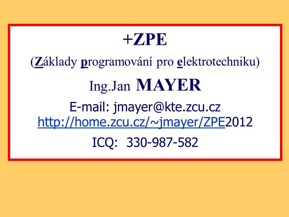 +ZPE (Základy programování pro elektrotechniku) Ing.Jan MAYER E-mail: jmayer@kte.zcu.cz http://home.zcu.cz/~jmayer/ZPEhttp://home.zcu.cz/~jmayer/ZPE20