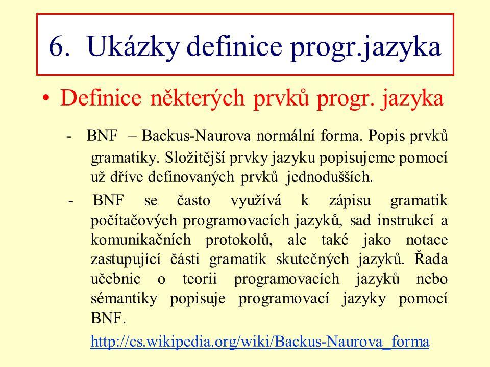 6. Ukázky definice progr.jazyka Definice některých prvků progr. jazyka - BNF – Backus-Naurova normální forma. Popis prvků gramatiky. Složitější prvky