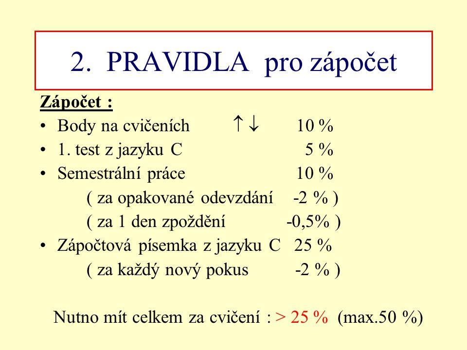 2. PRAVIDLA pro zápočet Zápočet : Body na cvičeních   10 % 1. test z jazyku C 5 % Semestrální práce 10 % ( za opakované odevzdání -2 % ) ( za 1 den