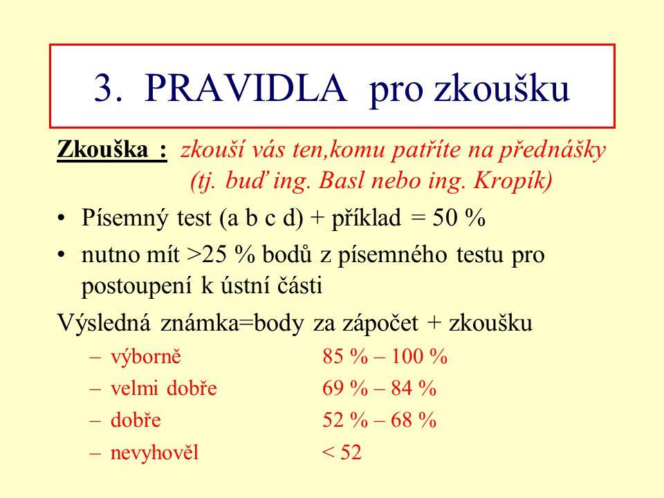 3. PRAVIDLA pro zkoušku Zkouška : zkouší vás ten,komu patříte na přednášky (tj. buď ing. Basl nebo ing. Kropík) Písemný test (a b c d) + příklad = 50