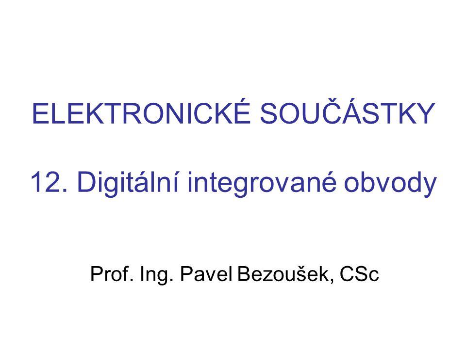 ELEKTRONICKÉ SOUČÁSTKY 12. Digitální integrované obvody Prof. Ing. Pavel Bezoušek, CSc