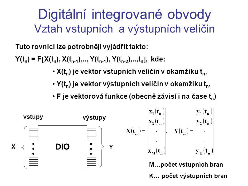 Digitální integrované obvody Vztah vstupních a výstupních veličin Tuto rovnici lze potrobněji vyjádřit takto: Y(t n ) = F  X(t n ), X(t n-1 ),.., Y(t