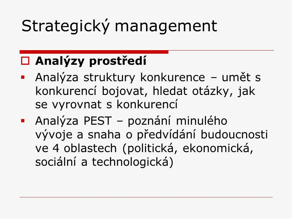 Strategický management  Analýzy prostředí  Analýza struktury konkurence – umět s konkurencí bojovat, hledat otázky, jak se vyrovnat s konkurencí  Analýza PEST – poznání minulého vývoje a snaha o předvídání budoucnosti ve 4 oblastech (politická, ekonomická, sociální a technologická)
