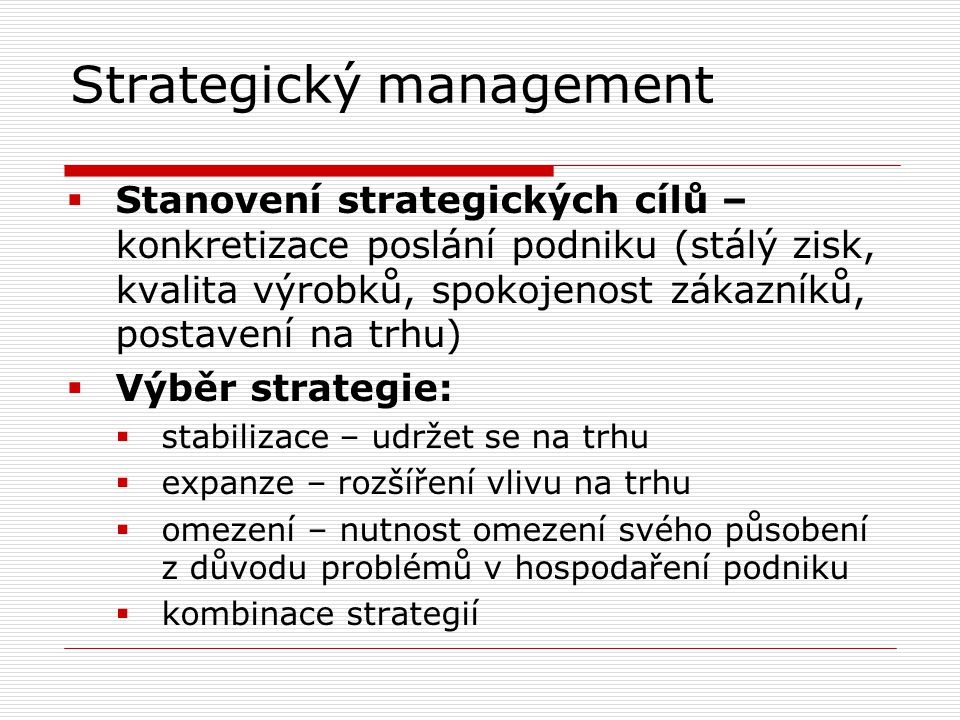 Strategický management  Stanovení strategických cílů – konkretizace poslání podniku (stálý zisk, kvalita výrobků, spokojenost zákazníků, postavení na trhu)  Výběr strategie:  stabilizace – udržet se na trhu  expanze – rozšíření vlivu na trhu  omezení – nutnost omezení svého působení z důvodu problémů v hospodaření podniku  kombinace strategií