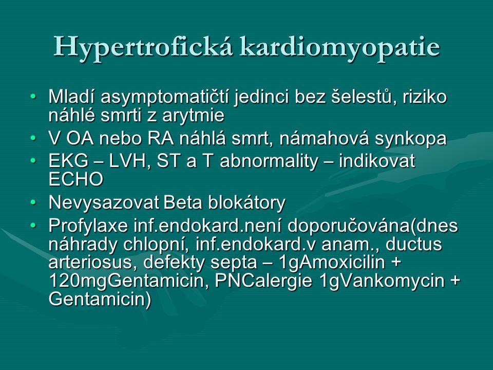 Hypertrofická kardiomyopatie Mladí asymptomatičtí jedinci bez šelestů, riziko náhlé smrti z arytmieMladí asymptomatičtí jedinci bez šelestů, riziko náhlé smrti z arytmie V OA nebo RA náhlá smrt, námahová synkopaV OA nebo RA náhlá smrt, námahová synkopa EKG – LVH, ST a T abnormality – indikovat ECHOEKG – LVH, ST a T abnormality – indikovat ECHO Nevysazovat Beta blokátoryNevysazovat Beta blokátory Profylaxe inf.endokard.není doporučována(dnes náhrady chlopní, inf.endokard.v anam., ductus arteriosus, defekty septa – 1gAmoxicilin + 120mgGentamicin, PNCalergie 1gVankomycin + Gentamicin)Profylaxe inf.endokard.není doporučována(dnes náhrady chlopní, inf.endokard.v anam., ductus arteriosus, defekty septa – 1gAmoxicilin + 120mgGentamicin, PNCalergie 1gVankomycin + Gentamicin)