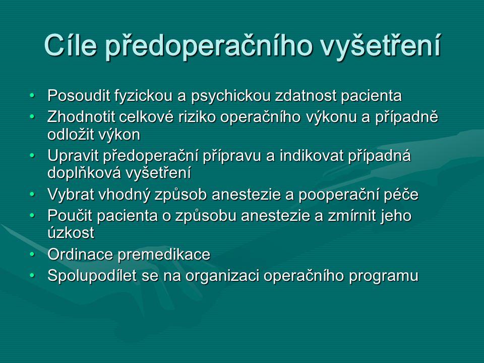 Cíle předoperačního vyšetření Posoudit fyzickou a psychickou zdatnost pacientaPosoudit fyzickou a psychickou zdatnost pacienta Zhodnotit celkové riziko operačního výkonu a případně odložit výkonZhodnotit celkové riziko operačního výkonu a případně odložit výkon Upravit předoperační přípravu a indikovat případná doplňková vyšetřeníUpravit předoperační přípravu a indikovat případná doplňková vyšetření Vybrat vhodný způsob anestezie a pooperační péčeVybrat vhodný způsob anestezie a pooperační péče Poučit pacienta o způsobu anestezie a zmírnit jeho úzkostPoučit pacienta o způsobu anestezie a zmírnit jeho úzkost Ordinace premedikaceOrdinace premedikace Spolupodílet se na organizaci operačního programuSpolupodílet se na organizaci operačního programu