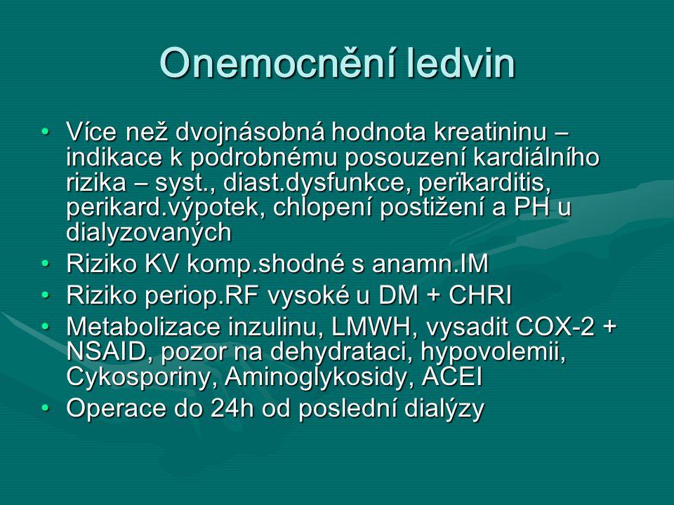 Onemocnění ledvin Více než dvojnásobná hodnota kreatininu – indikace k podrobnému posouzení kardiálního rizika – syst., diast.dysfunkce, perïkarditis, perikard.výpotek, chlopení postižení a PH u dialyzovanýchVíce než dvojnásobná hodnota kreatininu – indikace k podrobnému posouzení kardiálního rizika – syst., diast.dysfunkce, perïkarditis, perikard.výpotek, chlopení postižení a PH u dialyzovaných Riziko KV komp.shodné s anamn.IMRiziko KV komp.shodné s anamn.IM Riziko periop.RF vysoké u DM + CHRIRiziko periop.RF vysoké u DM + CHRI Metabolizace inzulinu, LMWH, vysadit COX-2 + NSAID, pozor na dehydrataci, hypovolemii, Cykosporiny, Aminoglykosidy, ACEIMetabolizace inzulinu, LMWH, vysadit COX-2 + NSAID, pozor na dehydrataci, hypovolemii, Cykosporiny, Aminoglykosidy, ACEI Operace do 24h od poslední dialýzyOperace do 24h od poslední dialýzy