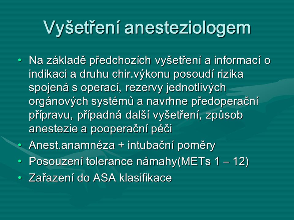 Vyšetření anesteziologem Na základě předchozích vyšetření a informací o indikaci a druhu chir.výkonu posoudí rizika spojená s operací, rezervy jednotlivých orgánových systémů a navrhne předoperační přípravu, případná další vyšetření, způsob anestezie a pooperační péčiNa základě předchozích vyšetření a informací o indikaci a druhu chir.výkonu posoudí rizika spojená s operací, rezervy jednotlivých orgánových systémů a navrhne předoperační přípravu, případná další vyšetření, způsob anestezie a pooperační péči Anest.anamnéza + intubační poměryAnest.anamnéza + intubační poměry Posouzení tolerance námahy(METs 1 – 12)Posouzení tolerance námahy(METs 1 – 12) Zařazení do ASA klasifikaceZařazení do ASA klasifikace
