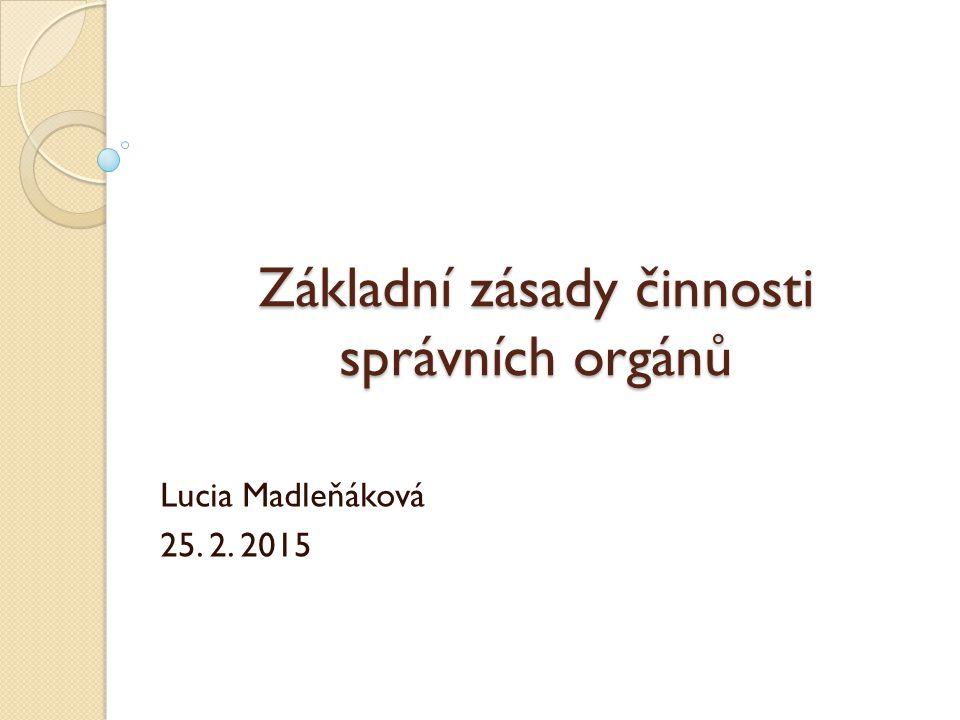 Základní zásady činnosti správních orgánů Lucia Madleňáková 25. 2. 2015
