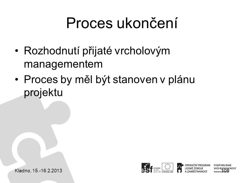 Proces ukončení Rozhodnutí přijaté vrcholovým managementem Proces by měl být stanoven v plánu projektu 106Kladno, 15.-16.2.2013
