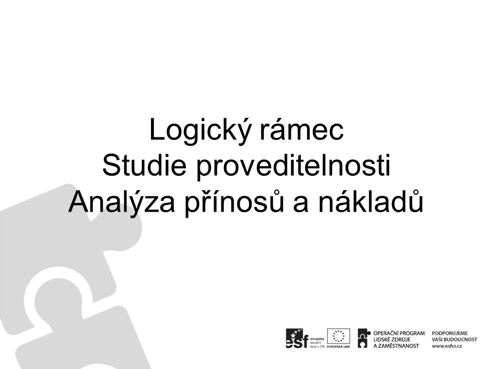 Logický rámec Studie proveditelnosti Analýza přínosů a nákladů