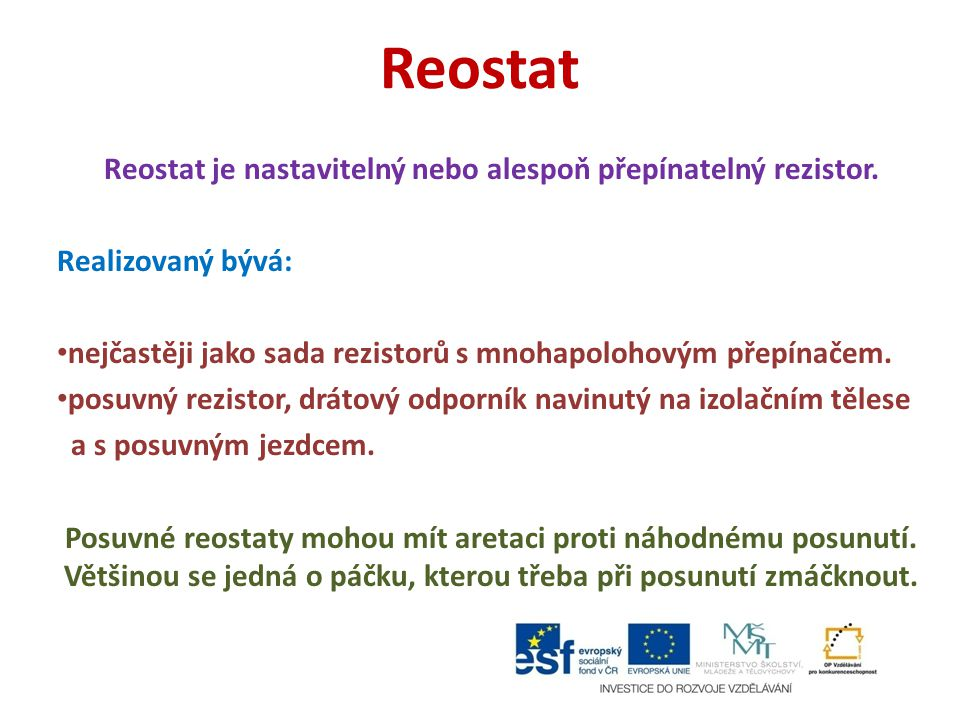Reostat Reostat je nastavitelný nebo alespoň přepínatelný rezistor. Realizovaný bývá: nejčastěji jako sada rezistorů s mnohapolohovým přepínačem. posu