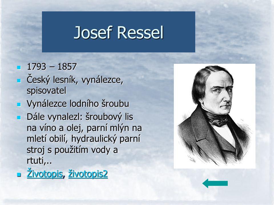 Josef Ressel 1793 – 1857 Český lesník, vynálezce, spisovatel Vynálezce lodního šroubu Dále vynalezl: šroubový lis na víno a olej, parní mlýn na mletí
