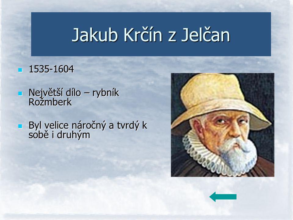 Jakub Krčín z Jelčan 1535-1604 Největší dílo – rybník Rožmberk Byl velice náročný a tvrdý k sobě i druhým
