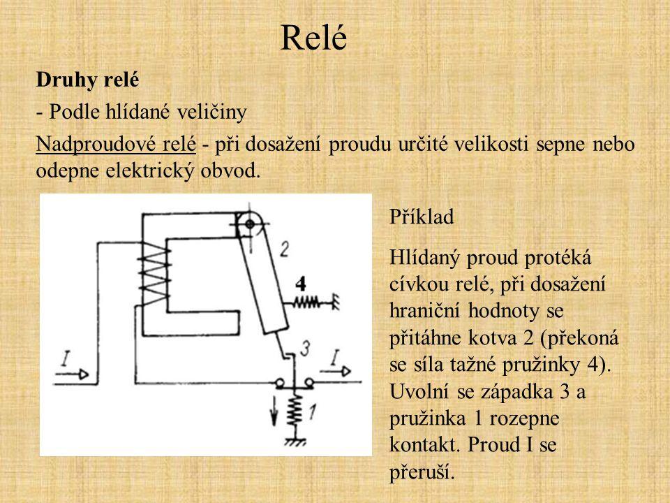 Relé Druhy relé - Podle hlídané veličiny Nadproudové relé - při dosažení proudu určité velikosti sepne nebo odepne elektrický obvod. Příklad Hlídaný p