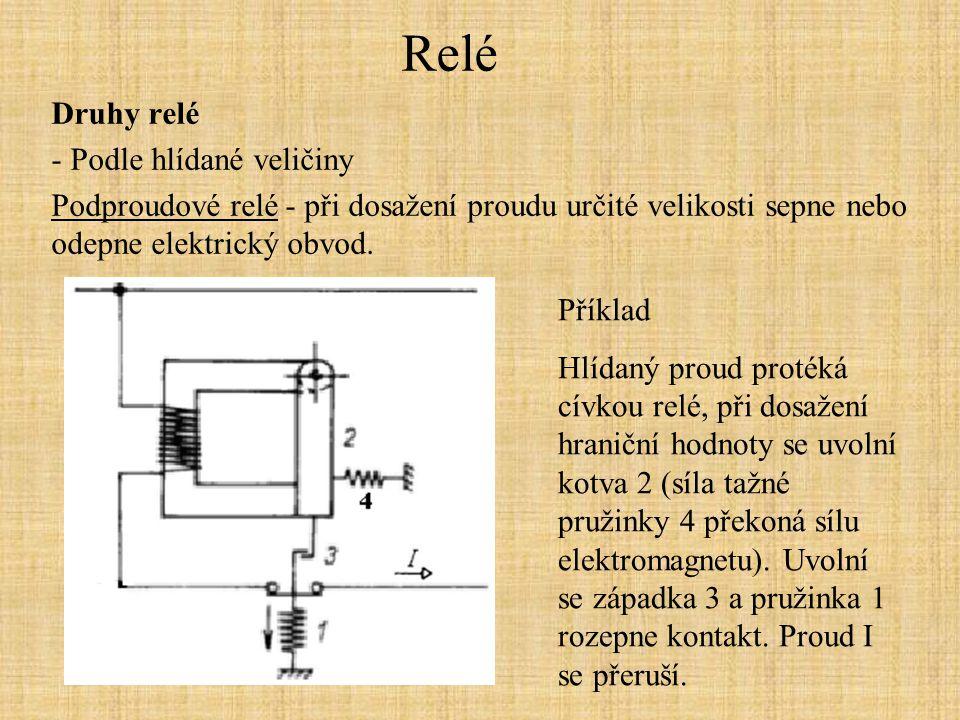 Relé Druhy relé - Podle hlídané veličiny Podproudové relé - při dosažení proudu určité velikosti sepne nebo odepne elektrický obvod. Příklad Hlídaný p