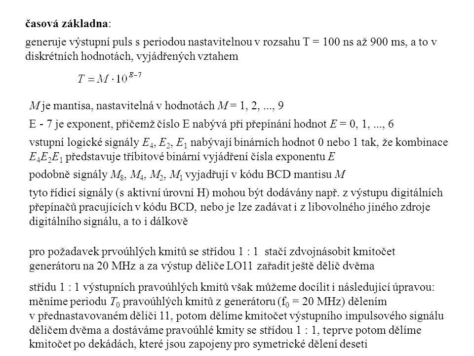 časová základna: generuje výstupní puls s periodou nastavitelnou v rozsahu T = 100 ns až 900 ms, a to v diskrétních hodnotách, vyjádřených vztahem M je mantisa, nastavitelná v hodnotách M = 1, 2,..., 9 E - 7 je exponent, přičemž číslo E nabývá při přepínání hodnot E = 0, 1,..., 6 vstupní logické signály E 4, E 2, E 1 nabývají binárních hodnot 0 nebo 1 tak, že kombinace E 4 E 2 E 1 představuje tříbitové binární vyjádření čísla exponentu E podobně signály M 8, M 4, M 2, M 1 vyjadřují v kódu BCD mantisu M tyto řídicí signály (s aktivní úrovní H) mohou být dodávány např.