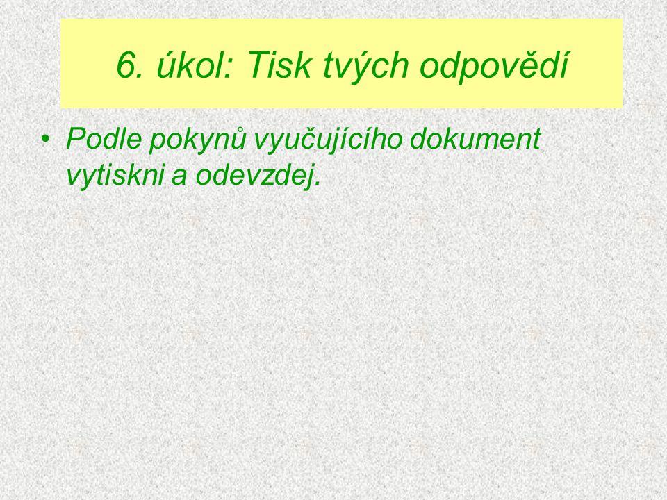 Podle pokynů vyučujícího dokument vytiskni a odevzdej. 6. úkol: Tisk tvých odpovědí