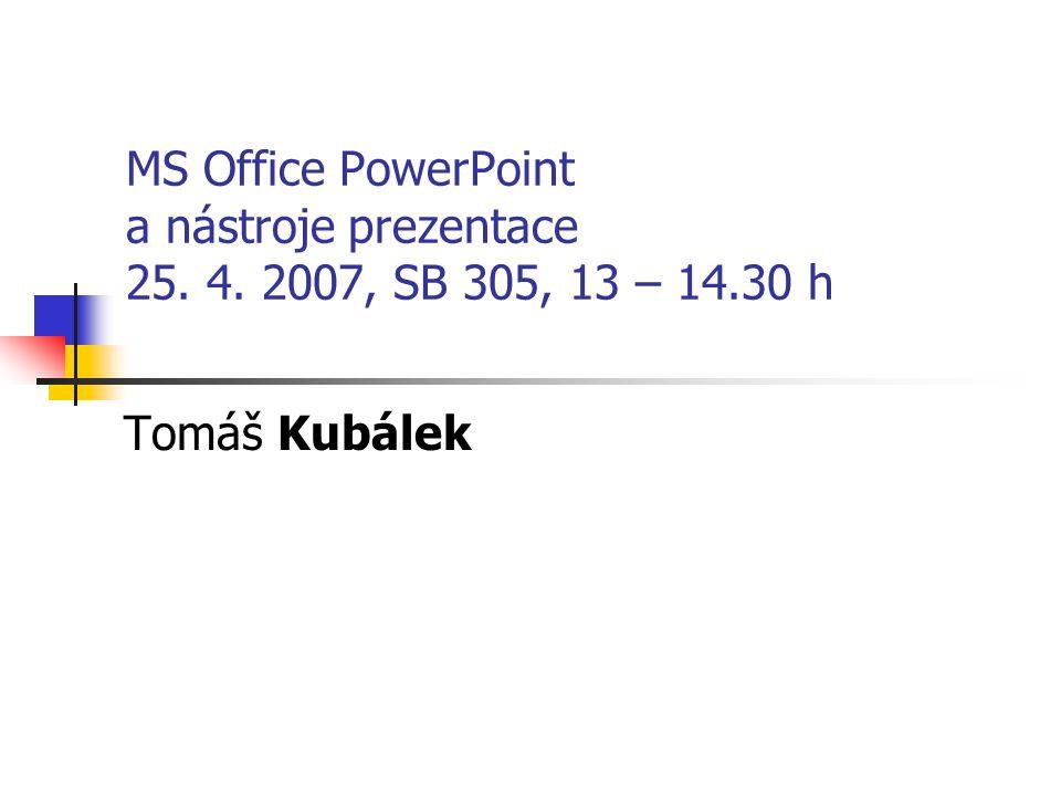 MS Office PowerPoint a nástroje prezentace 25. 4. 2007, SB 305, 13 – 14.30 h Tomáš Kubálek