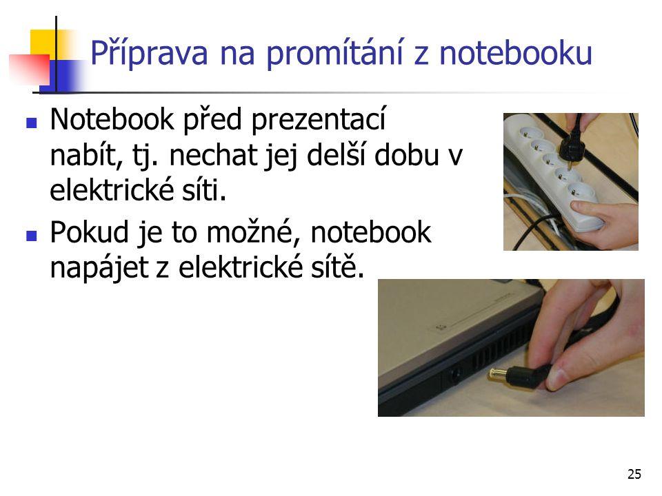 25 Příprava na promítání z notebooku Notebook před prezentací nabít, tj. nechat jej delší dobu v elektrické síti. Pokud je to možné, notebook napájet