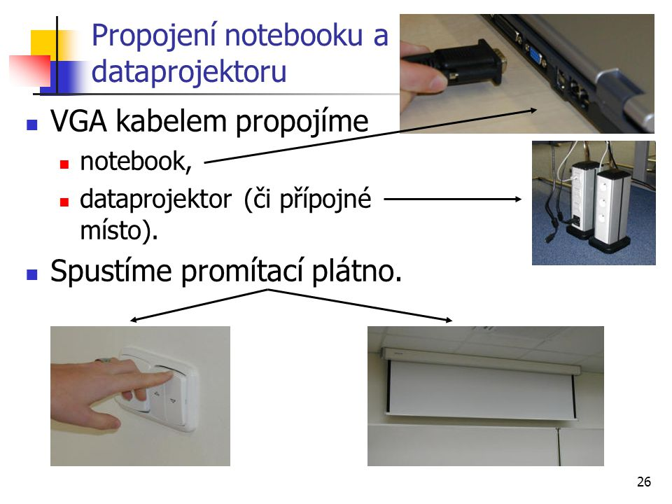 26 Propojení notebooku a dataprojektoru VGA kabelem propojíme notebook, dataprojektor (či přípojné místo). Spustíme promítací plátno.