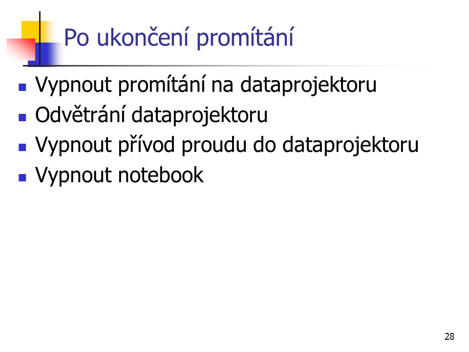 28 Po ukončení promítání Vypnout promítání na dataprojektoru Odvětrání dataprojektoru Vypnout přívod proudu do dataprojektoru Vypnout notebook