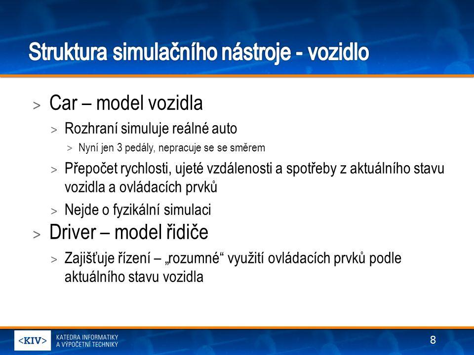 """> Car – model vozidla > Rozhraní simuluje reálné auto > Nyní jen 3 pedály, nepracuje se se směrem > Přepočet rychlosti, ujeté vzdálenosti a spotřeby z aktuálního stavu vozidla a ovládacích prvků > Nejde o fyzikální simulaci > Driver – model řidiče > Zajišťuje řízení – """"rozumné využití ovládacích prvků podle aktuálního stavu vozidla 8"""