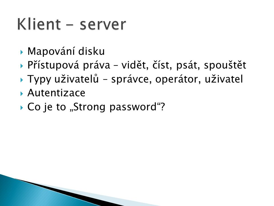 """ Mapování disku  Přístupová práva – vidět, číst, psát, spouštět  Typy uživatelů – správce, operátor, uživatel  Autentizace  Co je to """"Strong password"""