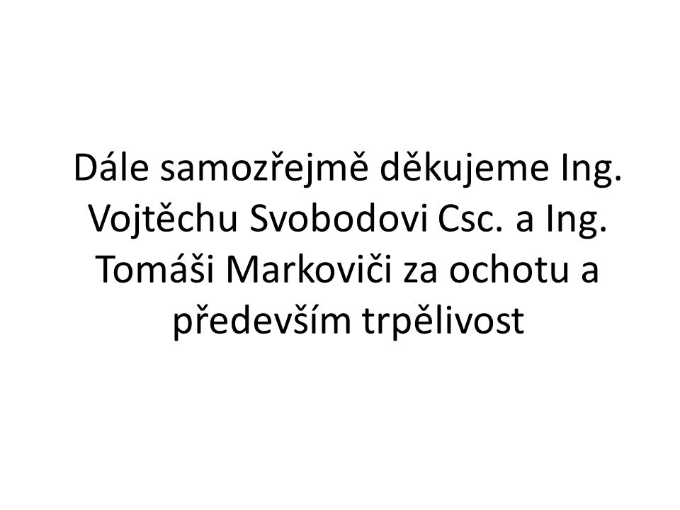 Dále samozřejmě děkujeme Ing. Vojtěchu Svobodovi Csc. a Ing. Tomáši Markoviči za ochotu a především trpělivost