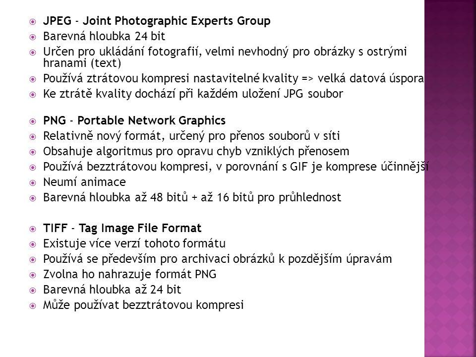  JPEG - Joint Photographic Experts Group  Barevná hloubka 24 bit  Určen pro ukládání fotografií, velmi nevhodný pro obrázky s ostrými hranami (text)  Používá ztrátovou kompresi nastavitelné kvality => velká datová úspora  Ke ztrátě kvality dochází při každém uložení JPG soubor  PNG - Portable Network Graphics  Relativně nový formát, určený pro přenos souborů v síti  Obsahuje algoritmus pro opravu chyb vzniklých přenosem  Používá bezztrátovou kompresi, v porovnání s GIF je komprese účinnější  Neumí animace  Barevná hloubka až 48 bitů + až 16 bitů pro průhlednost  TIFF - Tag Image File Format  Existuje více verzí tohoto formátu  Používá se především pro archivaci obrázků k pozdějším úpravám  Zvolna ho nahrazuje formát PNG  Barevná hloubka až 24 bit  Může používat bezztrátovou kompresi