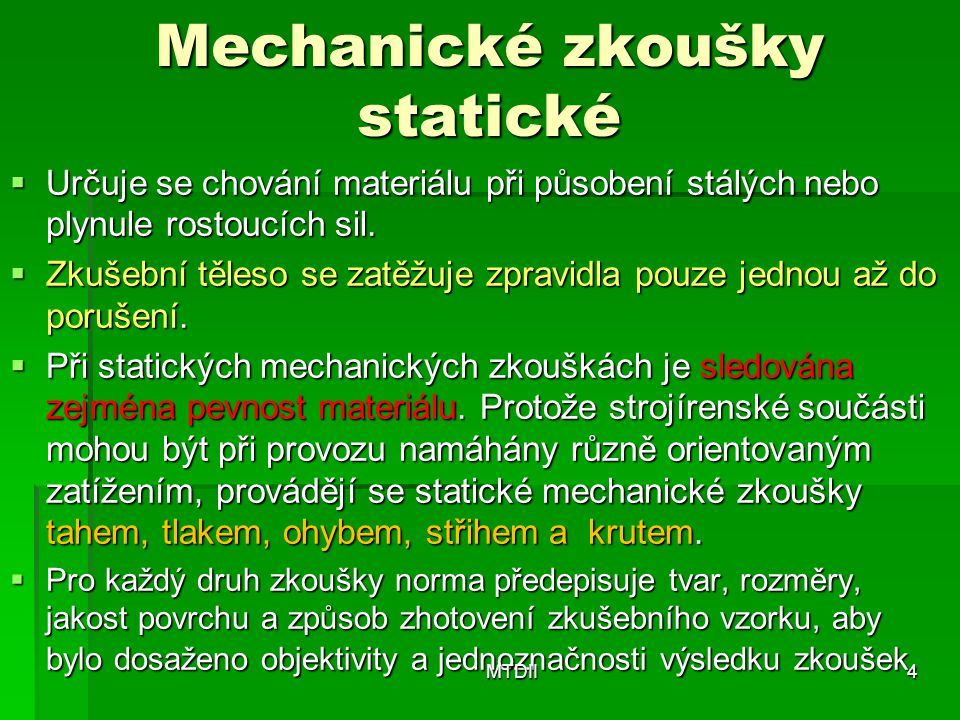 Mechanické zkoušky statické  Určuje se chování materiálu při působení stálých nebo plynule rostoucích sil.  Zkušební těleso se zatěžuje zpravidla po