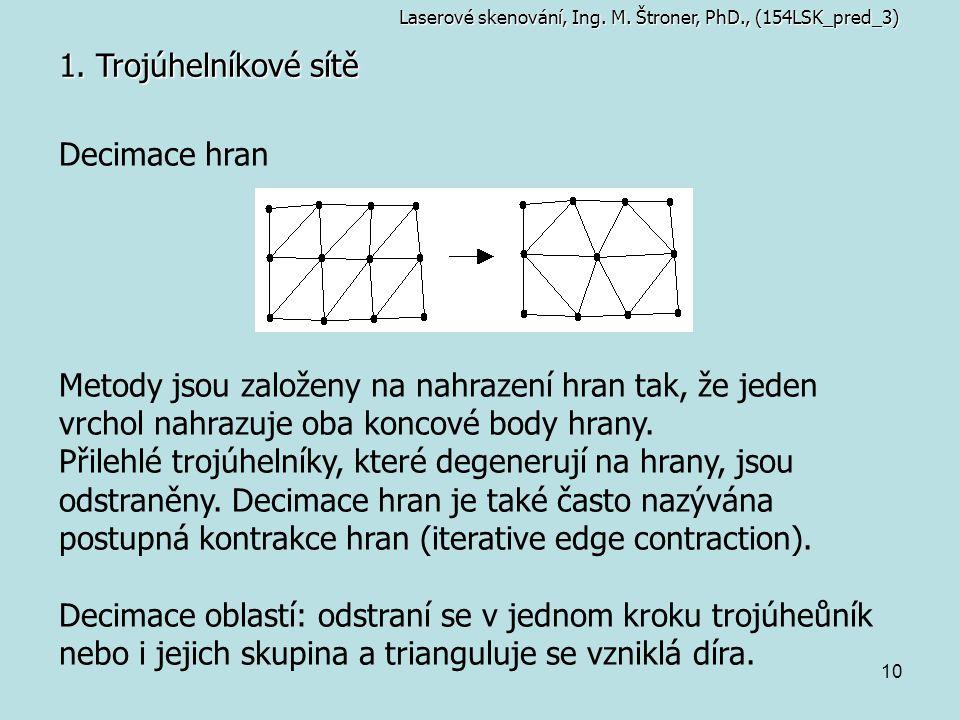 10 1. Trojúhelníkové sítě Laserové skenování, Ing. M. Štroner, PhD., (154LSK_pred_3) Decimace hran Metody jsou založeny na nahrazení hran tak, že jede