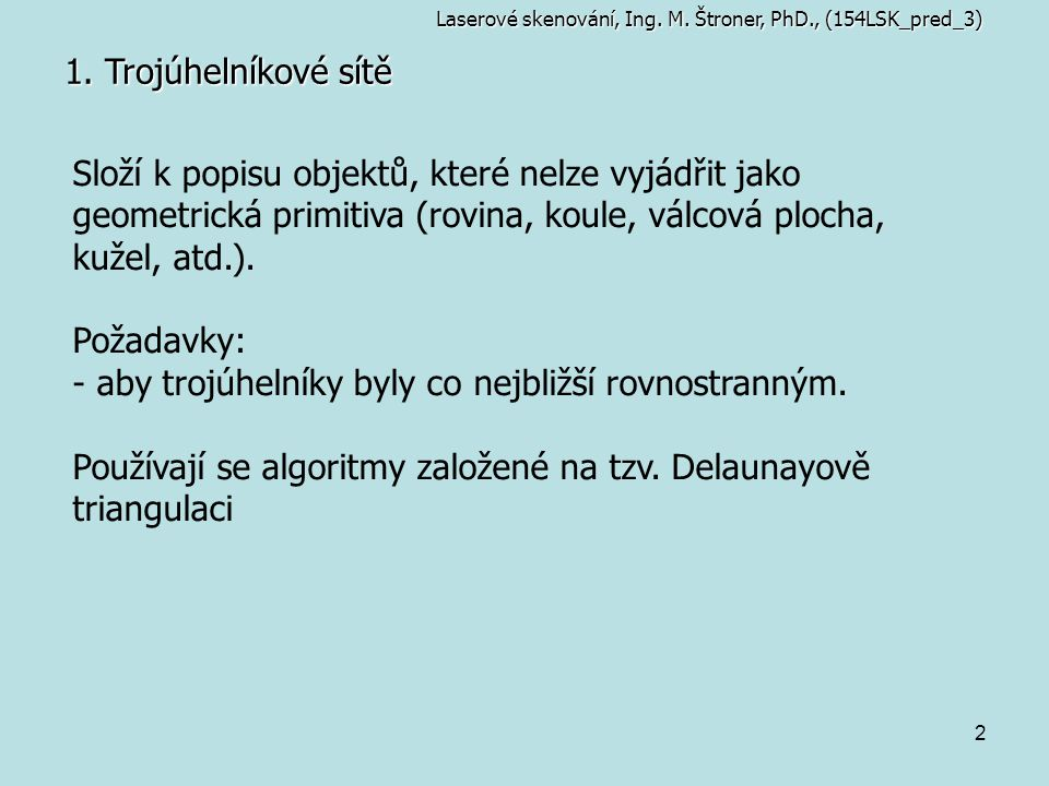 2 1. Trojúhelníkové sítě Složí k popisu objektů, které nelze vyjádřit jako geometrická primitiva (rovina, koule, válcová plocha, kužel, atd.). Požadav
