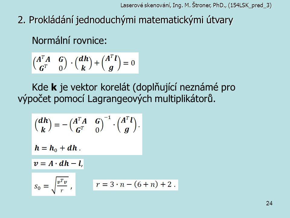 24 2. Prokládání jednoduchými matematickými útvary Laserové skenování, Ing. M. Štroner, PhD., (154LSK_pred_3) Normální rovnice: Kde k je vektor korelá