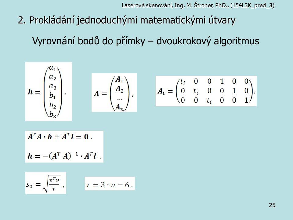 25 2. Prokládání jednoduchými matematickými útvary Laserové skenování, Ing. M. Štroner, PhD., (154LSK_pred_3) Vyrovnání bodů do přímky – dvoukrokový a