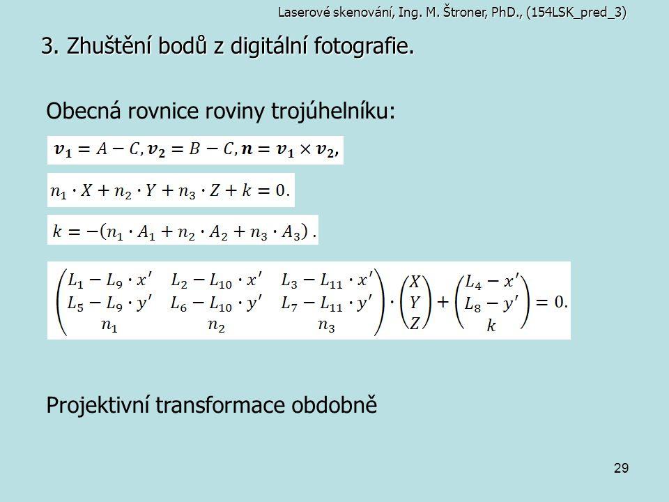 29 3. Zhuštění bodů z digitální fotografie. Obecná rovnice roviny trojúhelníku: Projektivní transformace obdobně Laserové skenování, Ing. M. Štroner,